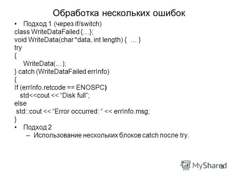 8 Обработка нескольких ошибок Подход 1 (через if/switch) class WriteDataFailed {…}; void WriteData(char *data, int length) { … } try { WriteData(…); } catch (WriteDataFailed errInfo) { If (errInfo.retcode == ENOSPC) std<<cout << Disk full; else std::