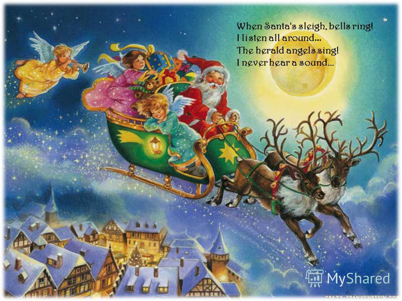When Santa's sleigh, bells ring! I listen all around … The herald angels sing! I never hear a sound...