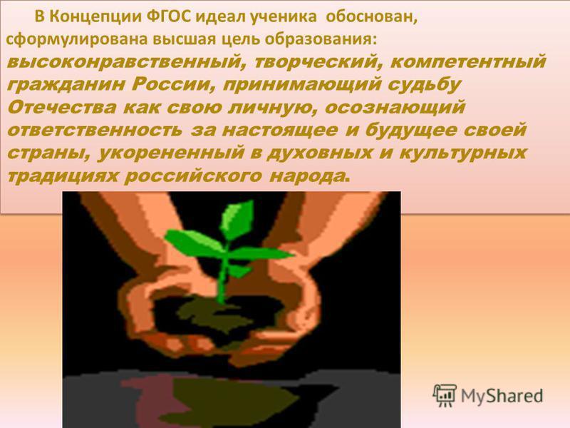 В Концепции ФГОС идеал ученика обоснован, сформулирована высшая цель образования: высоконравственный, творческий, компетентный гражданин России, принимающий судьбу Отечества как свою личную, осознающий ответственность за настоящее и будущее своей стр