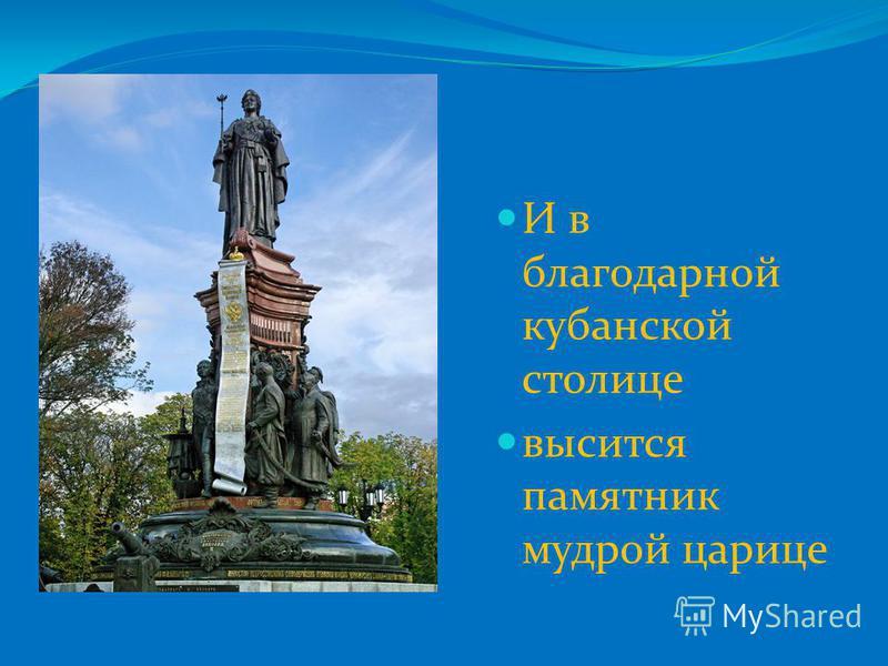 И в благодарной кубанской столице высится памятник мудрой царице