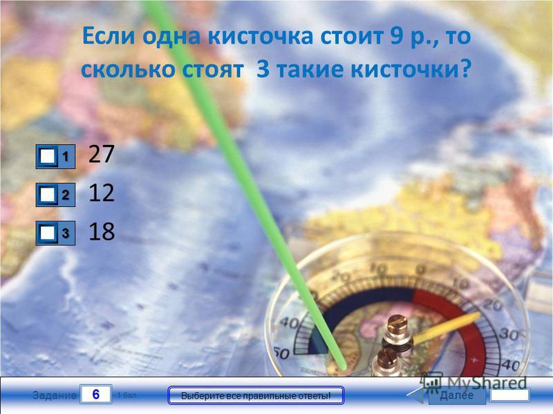 Далее 6 Задание 1 бал. Выберите все правильные ответы! 1111 2222 3333 Если одна кисточка стоит 9 р., то сколько стоят 3 такие кисточки? 27 18 12