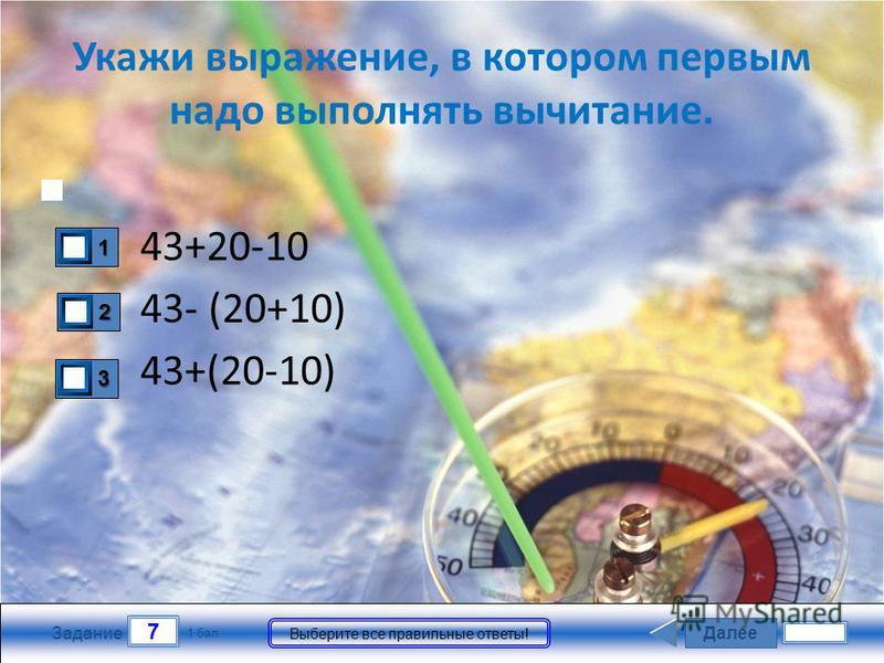 Далее 7 Задание 1 бал. Выберите все правильные ответы! Укажи выражение, в котором первым надо выполнять вычитание. 43+20-10 43+(20-10) 43- (20+10) 3333 2222 1111