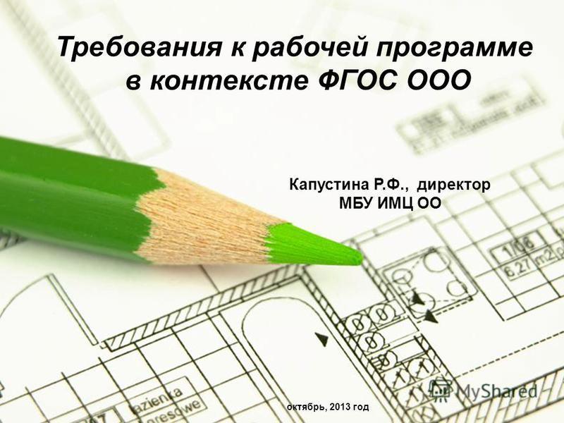 Page 1 Требования к рабочей программе в контексте ФГОС ООО Капустина Р.Ф., директор МБУ ИМЦ ОО октябрь, 2013 год
