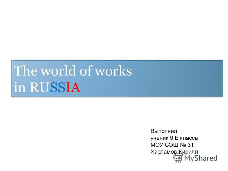 The world of works in RUSSIA Выполнил ученик 9 Б класса МОУ СОШ 31 Харламов Кирилл