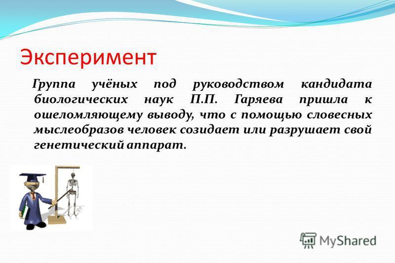 Эксперимент Группа учёных под руководством кандидата биологических наук П.П. Гаряева пришла к ошеломляющему выводу, что с помощью словесных мыслеобразов человек созидает или разрушает свой генетический аппарат.