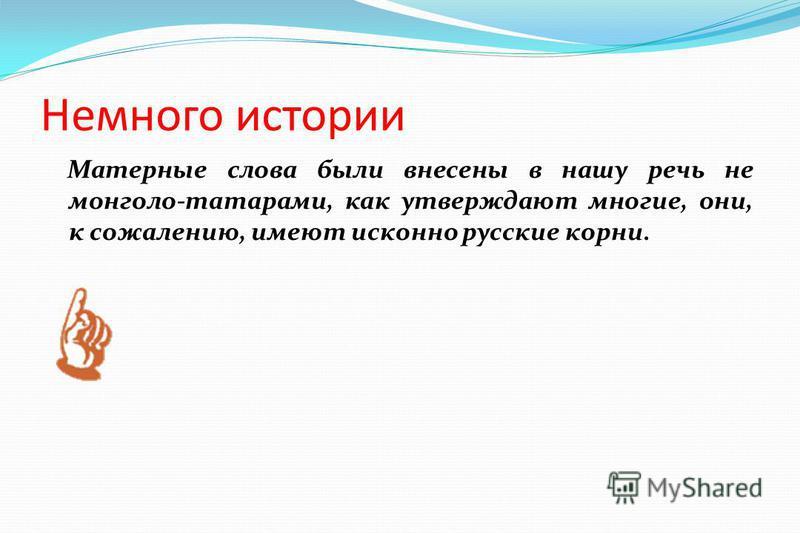 Немного истории Матерные слова были внесены в нашу речь не монголо-татарами, как утверждают многие, они, к сожалению, имеют исконно русские корни.