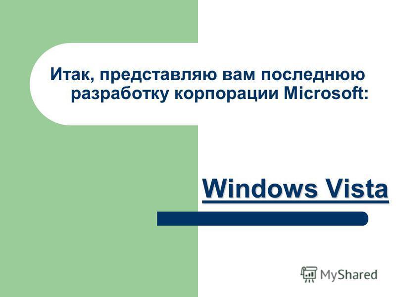 Итак, представляю вам последнюю разработку корпорации Microsoft: Windows Vista Windows Vista