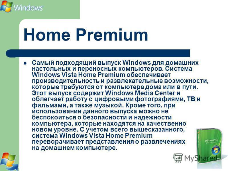 Home Premium Самый подходящий выпуск Windows для домашних настольных и переносных компьютеров. Система Windows Vista Home Premium обеспечивает производительность и развлекательные возможности, которые требуются от компьютера дома или в пути. Этот вып