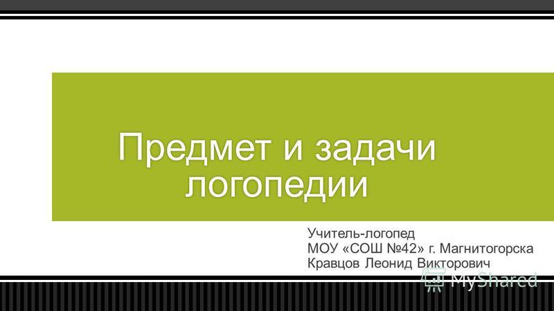Учитель-логопед МОУ «СОШ 42» г. Магнитогорска Кравцов Леонид Викторович Предмет и задачи логопедии