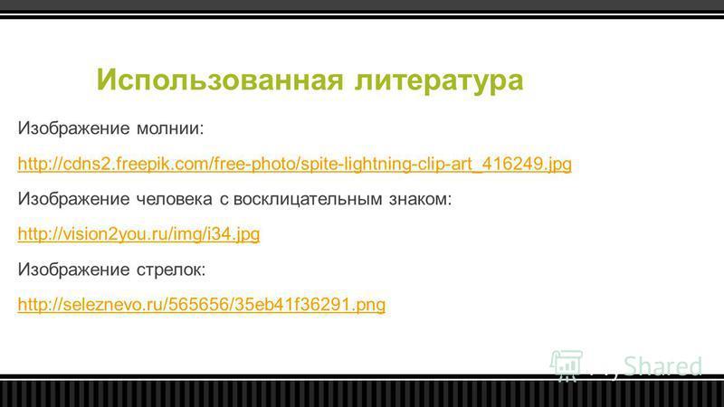 Использованная литература Изображение молнии: http://cdns2.freepik.com/free-photo/spite-lightning-clip-art_416249. jpg Изображение человека с восклицательным знаком: http://vision2you.ru/img/i34. jpg Изображение стрелок: http://seleznevo.ru/565656/35