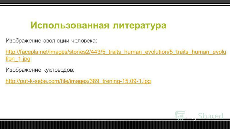 Использованная литература Изображение эволюции человека: http://facepla.net/images/stories2/443/5_traits_human_evolution/5_traits_human_evolu tion_1. jpg Изображение кукловодов: http://put-k-sebe.com/file/images/389_trening-15.09-1.jpg