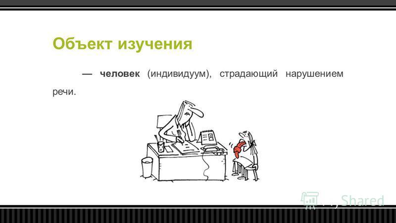 Объект изучения человек (индивидуум), страдающий нарушением речи.