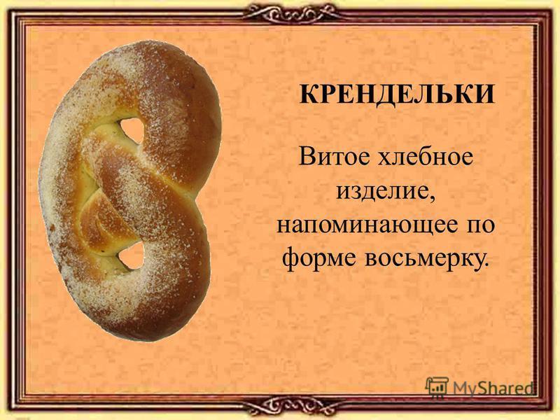 КРЕНДЕЛЬКИ Витое хлебное изделие, напоминающее по форме восьмерку.
