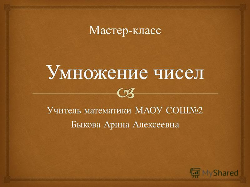 Учитель математики МАОУ СОШ 2 Быкова Арина Алексеевна Мастер - класс