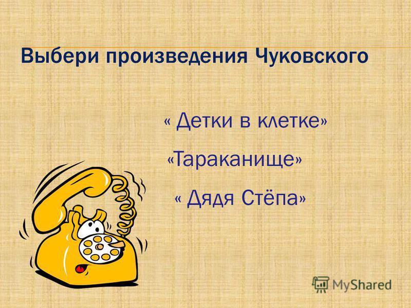 Выбери произведения Чуковского « Детки в клетке» «Тараканище» « Дядя Стёпа»