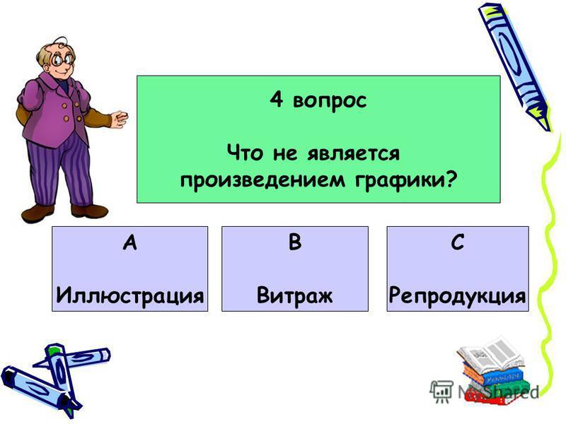 4 вопрос Что не является произведением графики? А Иллюстрация В Витраж С Репродукция