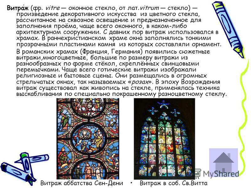 Витраж (фр. vitre оконное стекло, от лат.vitrum стекло) произведение декоративного искусства из цветного стекла, рассчитанное на сквозное освещение и предназначенное для заполнения проёма, чаще всего оконного, в каком-либо архитектурном сооружении. С