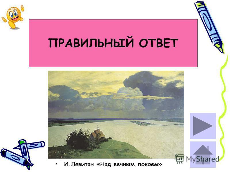 ПРАВИЛЬНЫЙ ОТВЕТ И.Левитан «Над вечным покоем»