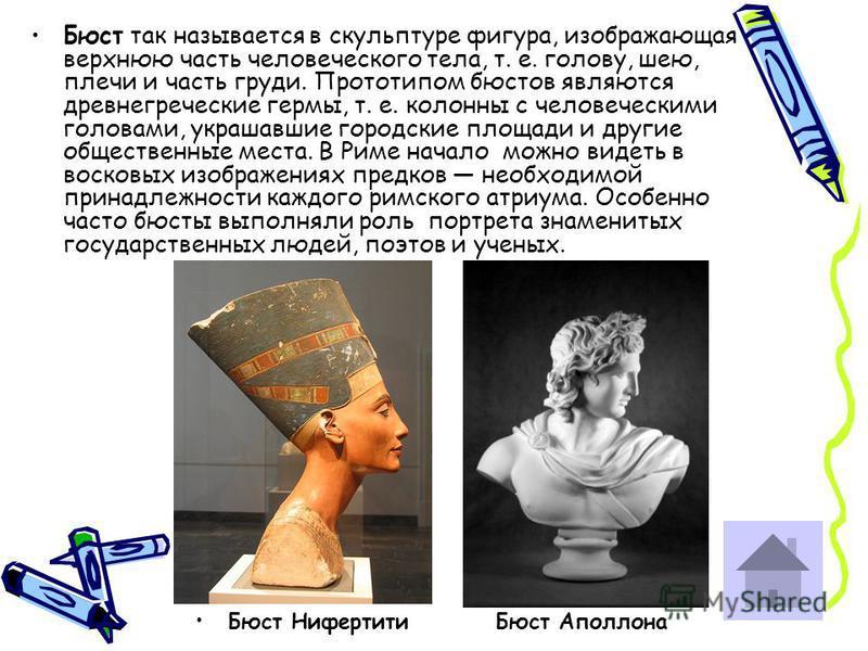 Бюст так называется в скульптуре фигура, изображающая верхнюю часть человеческого тела, т. е. голову, шею, плечи и часть груди. Прототипом бюстов являются древнегреческие гермы, т. е. колонны с человеческими головами, украшавшие городские площади и д