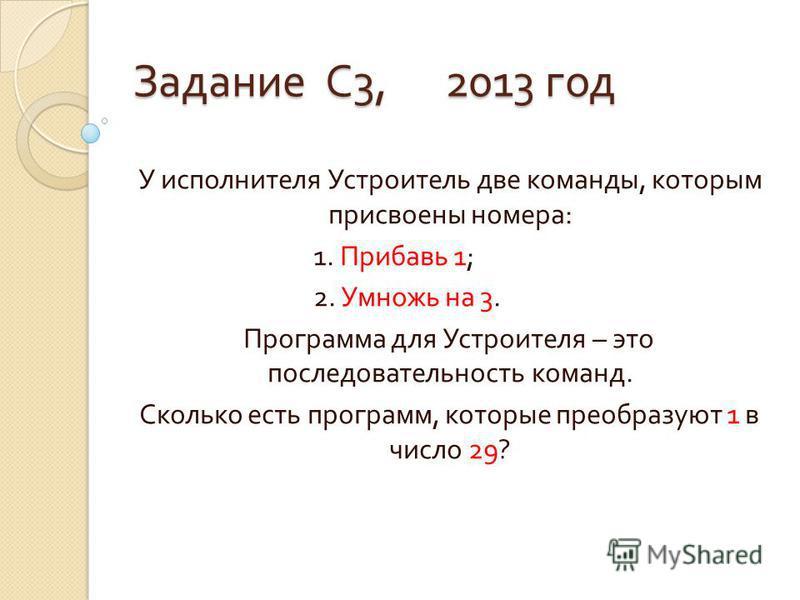 Задание С 3, 2013 год У исполнителя Устроитель две команды, которым присвоены номера : 1. Прибавь 1; 2. Умножь на 3. Программа для Устроителя – это последовательность команд. Сколько есть программ, которые преобразуют 1 в число 29?