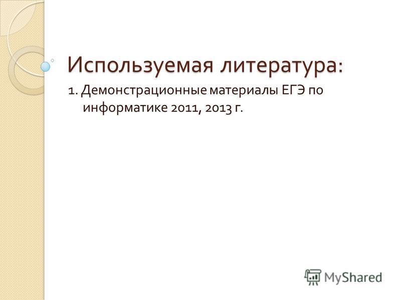 Используемая литература : 1. Демонстрационные материалы ЕГЭ по информатике 2011, 2013 г.