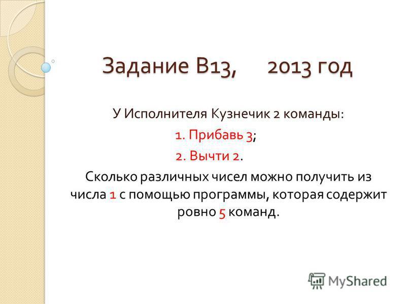 Задание В 13, 2013 год У Исполнителя Кузнечик 2 команды : 1. Прибавь 3; 2. Вычти 2. Сколько различных чисел можно получить из числа 1 с помощью программы, которая содержит ровно 5 команд.