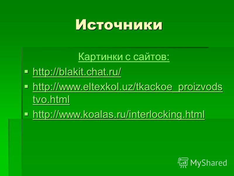 Источники Картинки с сайтов: http://blakit.chat.ru/ http://blakit.chat.ru/ http://blakit.chat.ru/ http://www.eltexkol.uz/tkackoe_proizvods tvo.html http://www.eltexkol.uz/tkackoe_proizvods tvo.html http://www.eltexkol.uz/tkackoe_proizvods tvo.html ht