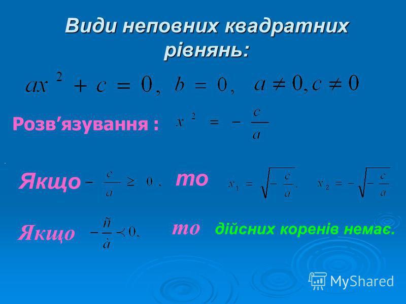 Види неповних квадратних рівнянь: Розвязування :. Якщо то Якщо то дійсних коренів немає.