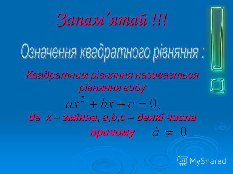 Запамятай !!! Квадратним рівняння називається рівняння виду де х – змінна, a,b,c – деякі числа причому