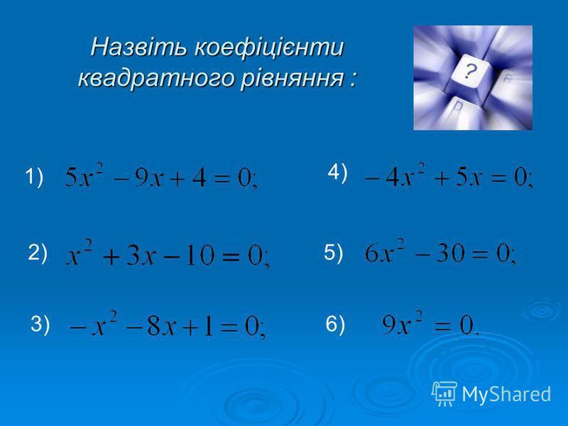 Назвіть коефіцієнти квадратного рівняння : 1) 2) 3) 4) 5) 6)