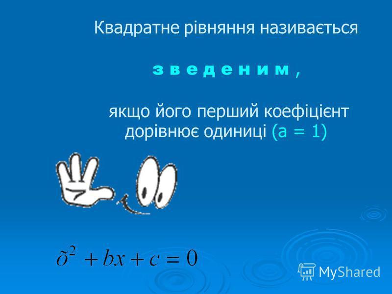 Квадратне рівняння називається з в е д е н и м, якщо його перший коефіцієнт дорівнює одиниці (а = 1)
