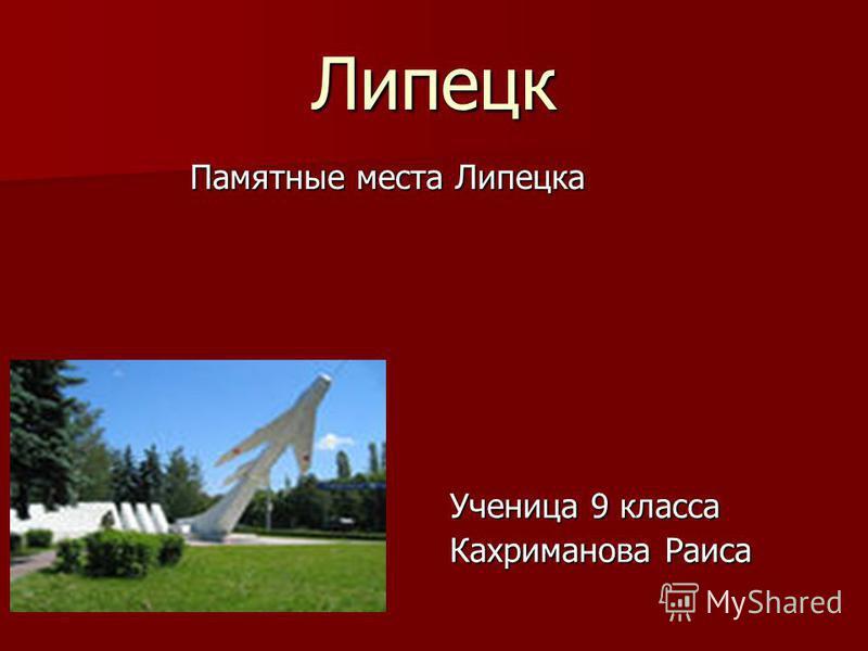 Липецк Памятные места Липецка Ученица 9 класса Кахриманова Раиса