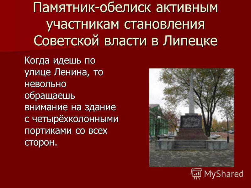 Памятник-обелиск активным участникам становления Советской власти в Липецке Когда идешь по улице Ленина, то невольно обращаешь внимание на здание с четырёхколонными портиками со всех сторон. Когда идешь по улице Ленина, то невольно обращаешь внимание