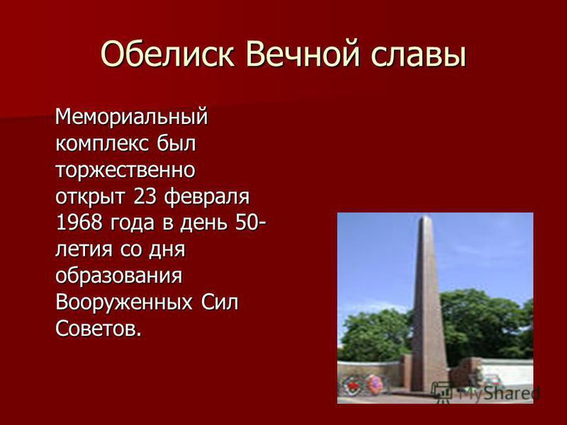 Обелиск Вечной славы Мемориальный комплекс был торжественно открыт 23 февраля 1968 года в день 50- летия со дня образования Вооруженных Сил Советов. Мемориальный комплекс был торжественно открыт 23 февраля 1968 года в день 50- летия со дня образовани