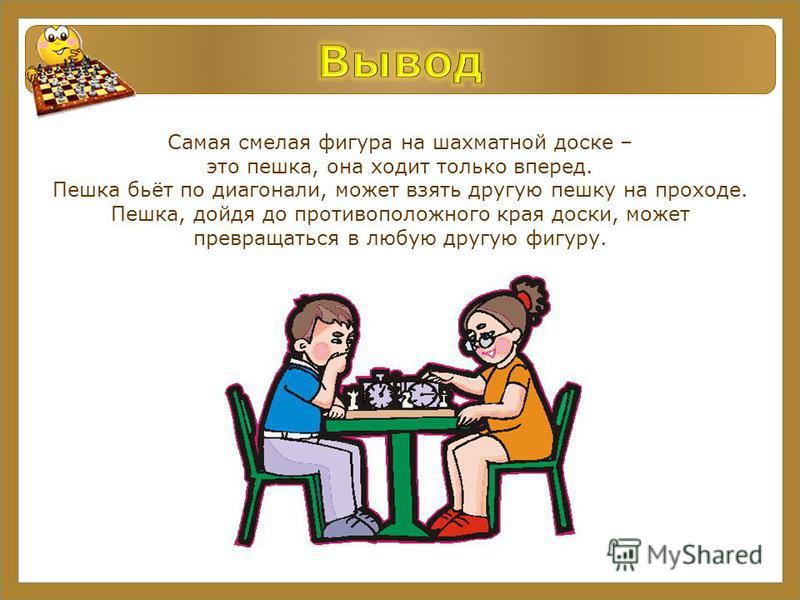 Самая смелая фигура на шахматной доске – это пешка, она ходит только вперед. Пешка бьёт по диагонали, может взять другую пешку на проходе. Пешка, дойдя до противоположного края доски, может превращаться в любую другую фигуру.