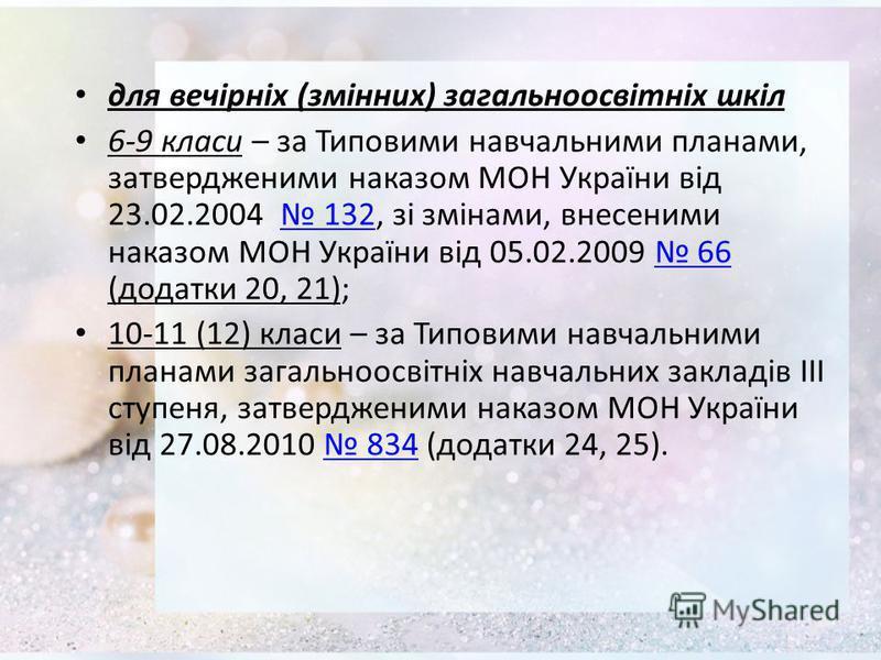 для вечірніх (змінних) загальноосвітніх шкіл 6-9 класи – за Типовими навчальними планами, затвердженими наказом МОН України від 23.02.2004 132, зі змінами, внесеними наказом МОН України від 05.02.2009 66 (додатки 20, 21); 132 66 10-11 (12) класи – за