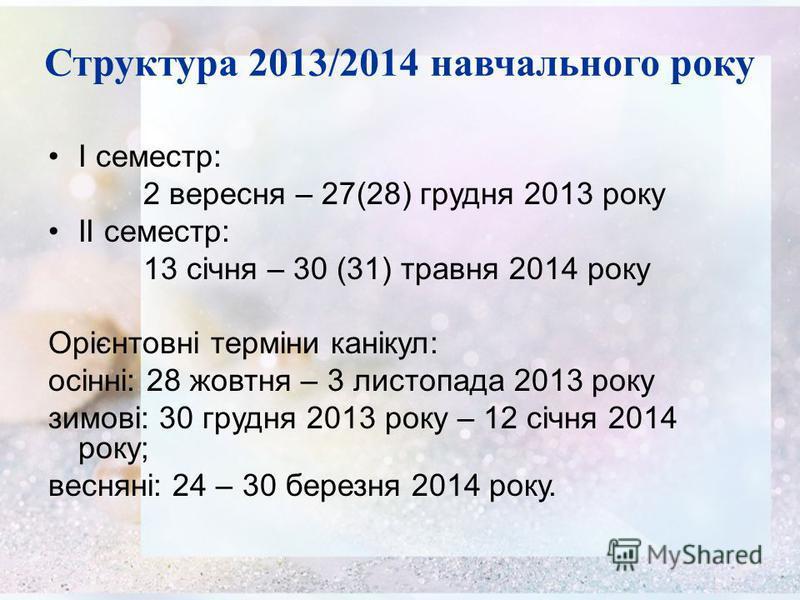 Структура 2013/2014 навчального року І семестр: 2 вересня – 27(28) грудня 2013 року ІІ семестр: 13 січня – 30 (31) травня 2014 року Орієнтовні терміни канікул: осінні: 28 жовтня – 3 листопада 2013 року зимові: 30 грудня 2013 року – 12 січня 2014 року