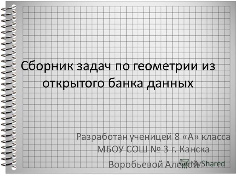 Сборник задач по геометрии из открытого банка данных Разработан ученицей 8 «А» класса МБОУ СОШ 3 г. Канска Воробьевой Аленой