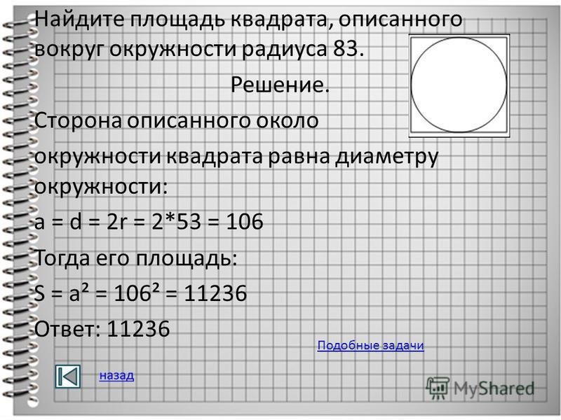 Найдите площадь квадрата, описанного вокруг окружности радиуса 83. Решение. Сторона описанного около окружности квадрата равна диаметру окружности: a = d = 2r = 2*53 = 106 Тогда его площадь: S = a² = 106² = 11236 Ответ: 11236 Подобные задачи