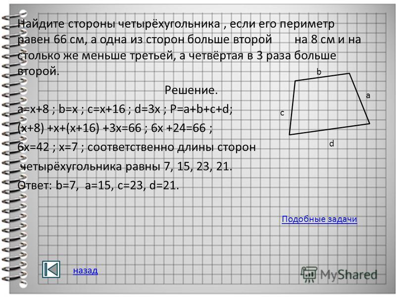 Найдите стороны четырёхугольника, если его периметр равен 66 см, а одна из сторон больше второй на 8 см и на столько же меньше третьей, а четвёртая в 3 раза больше второй. Решение. a=х+8 ; b=х ; c=х+16 ; d=3 х ; Р=a+b+c+d; (х+8) +х+(х+16) +3 х=66 ; 6