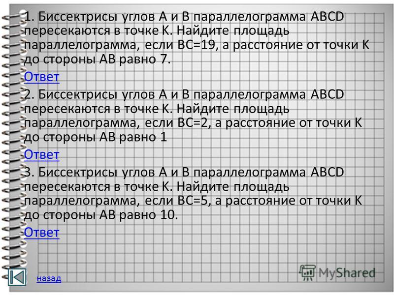 1. Биссектрисы углов A и B параллелограмма ABCD пересекаются в точке K. Найдите площадь параллелограмма, если BC=19, а расстояние от точки K до стороны AB равно 7. Ответ 2. Биссектрисы углов A и B параллелограмма ABCD пересекаются в точке K. Найдите