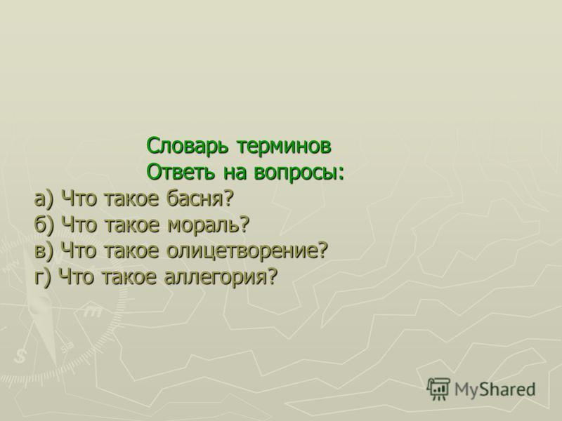 Словарь терминов Ответь на вопросы: а) Что такое басня? б) Что такое мораль? в) Что такое олицетворение? г) Что такое аллегория?