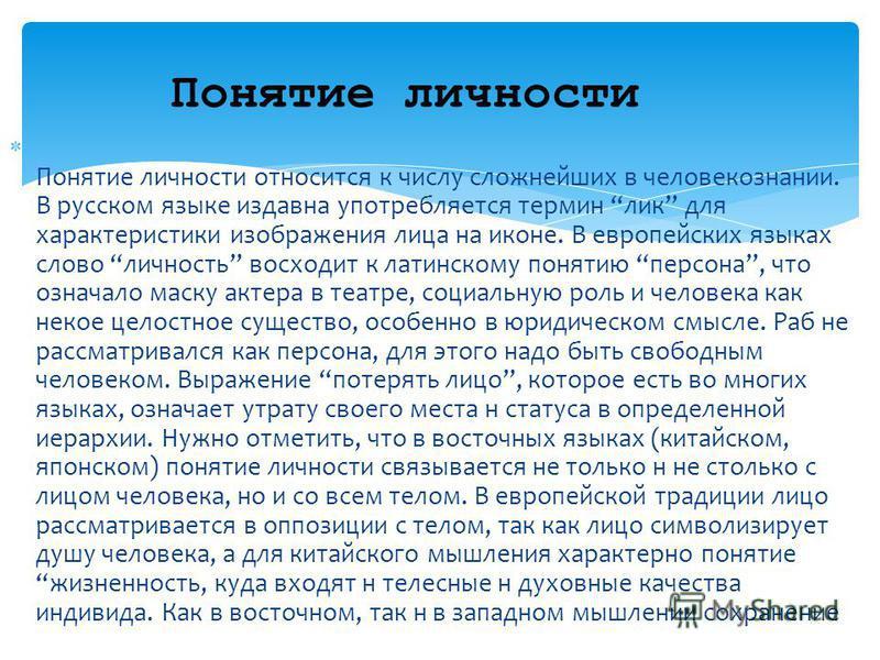 Понятие личности относится к числу сложнейших в человекознании. В русском языке издавна употребляется термин лик для характеристики изображения лица на иконе. В европейских языках слово личность восходит к латинскому понятию персона, что означало мас