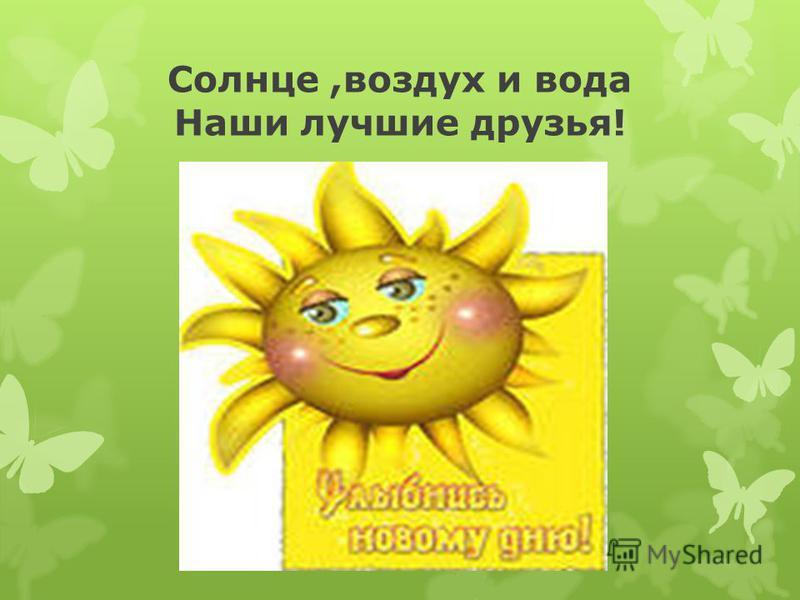 Солнце,воздух и вода Наши лучшие друзья!