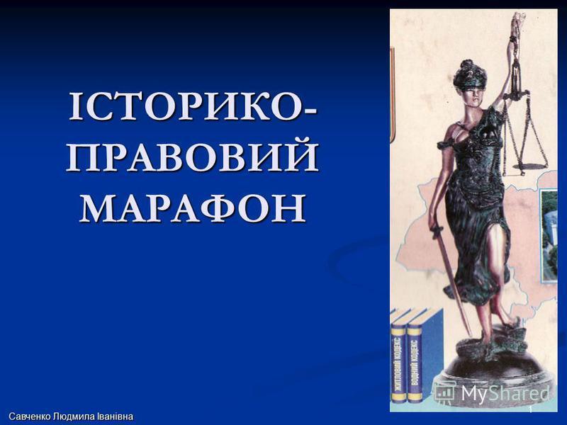 ІСТОРИКО- ПРАВОВИЙ МАРАФОН Савченко Людмила Іванівна 1