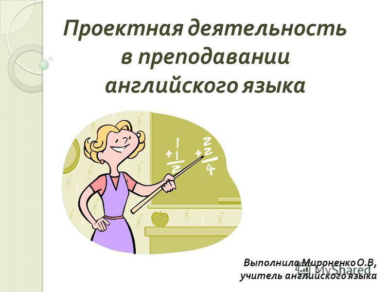 Выполнила Мироненко О. В, учитель английского языка Проектная деятельность в преподавании английского языка