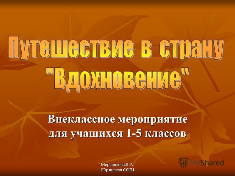 Мерзлякова Л.А. Юринская СОШ Внеклассное мероприятие для учащихся 1-5 классов