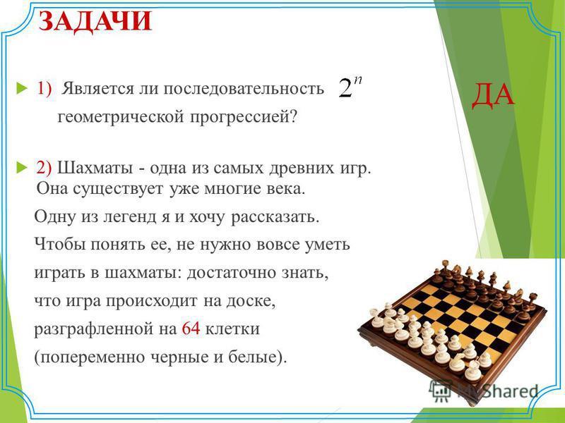 ЗАДАЧИ 1) Является ли последовательность геометрической прогрессией? 2) Шахматы - одна из самых древних игр. Она существует уже многие века. Одну из легенд я и хочу рассказать. Чтобы понять ее, не нужно вовсе уметь играть в шахматы: достаточно знать,