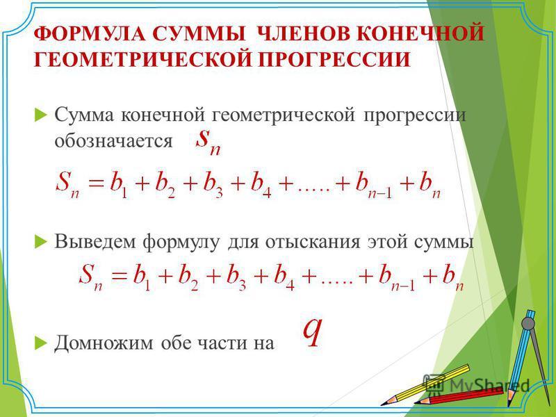 ФОРМУЛА СУММЫ ЧЛЕНОВ КОНЕЧНОЙ ГЕОМЕТРИЧЕСКОЙ ПРОГРЕССИИ Сумма конечной геометрической прогрессии обозначается Выведем формулу для отыскания этой суммы Домножим обе части на
