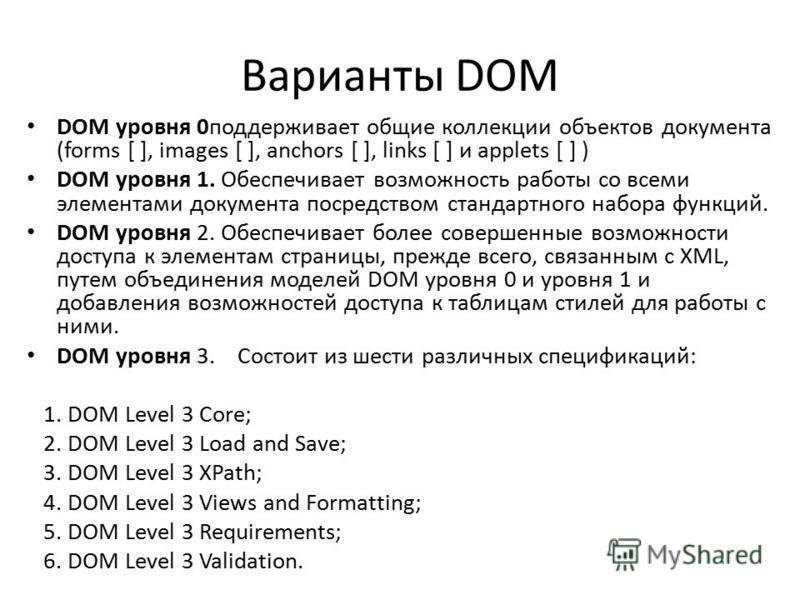 Варианты DOM DOM уровня 0 поддерживает общие коллекции объектов документа (forms [ ], images [ ], anchors [ ], links [ ] и applets [ ] ) DOM уровня 1. Обеспечивает возможность работы со всеми элементами документа посредством стандартного набора функц